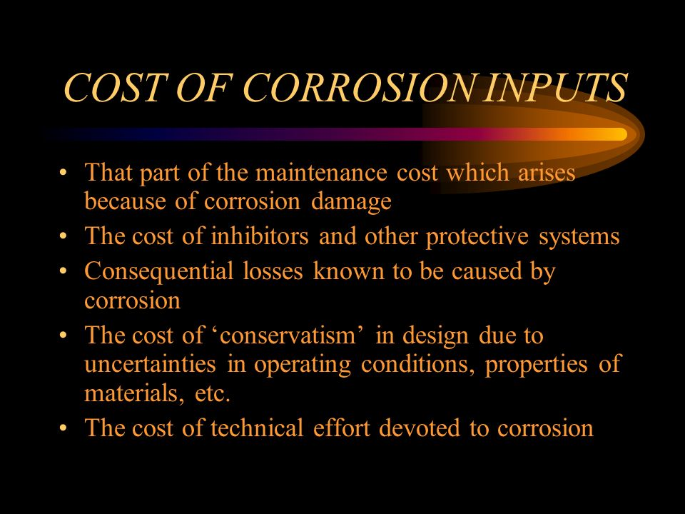 COST OF CORROSION INPUTS That part of the maintenance cost which arises because of corrosion damage The cost of inhibitors and other protective systems Consequential losses known to be caused by corrosion The cost of conservatism in design due to uncertainties in operating conditions, properties of materials, etc.