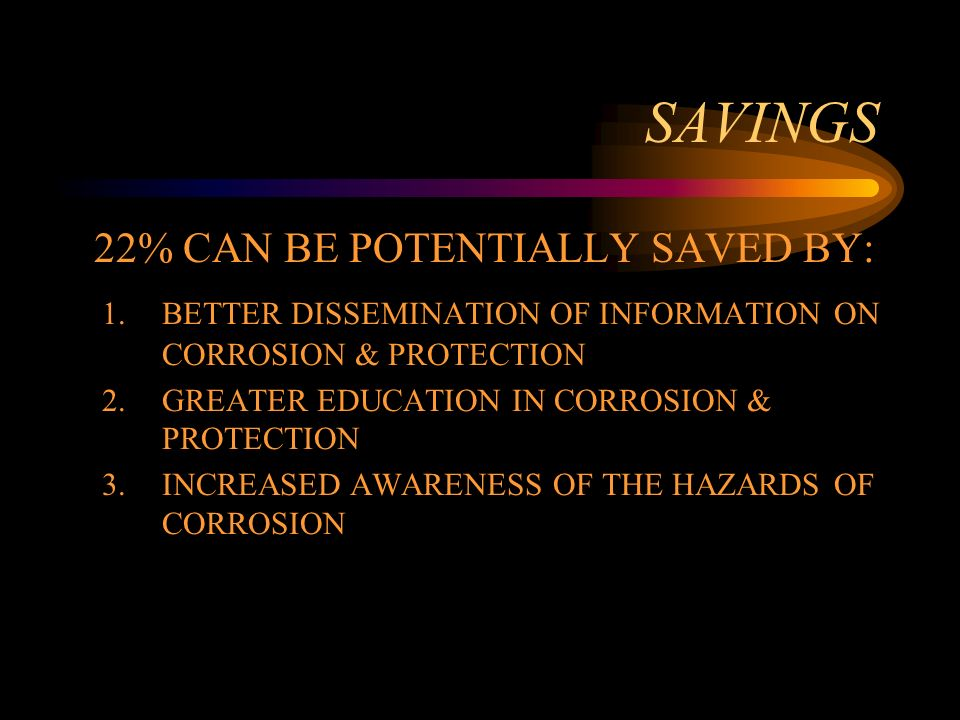 SAVINGS 22% CAN BE POTENTIALLY SAVED BY: 1.BETTER DISSEMINATION OF INFORMATION ON CORROSION & PROTECTION 2.GREATER EDUCATION IN CORROSION & PROTECTION 3.INCREASED AWARENESS OF THE HAZARDS OF CORROSION
