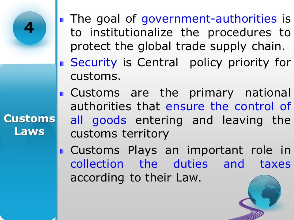 Customs Laws 4 The goal of government-authorities is to institutionalize the procedures to protect the global trade supply chain.
