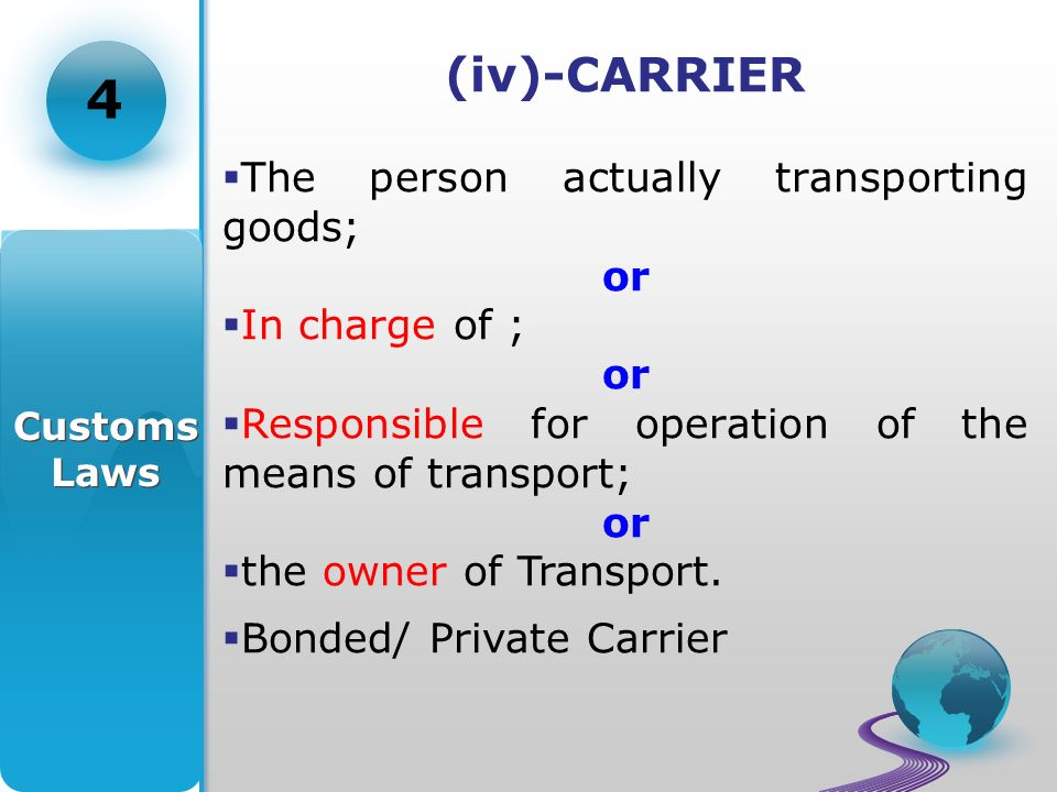 (iv)-CARRIER The person actually transporting goods; or In charge of ; or Responsible for operation of the means of transport; or the owner of Transport.