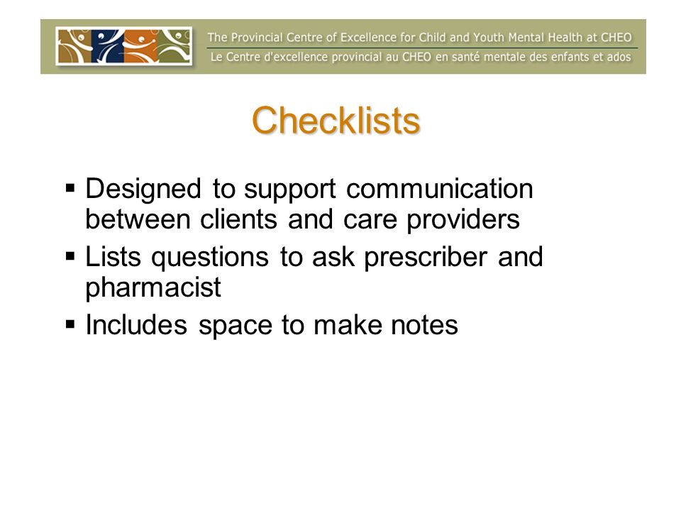 Checklists Designed to support communication between clients and care providers Lists questions to ask prescriber and pharmacist Includes space to make notes