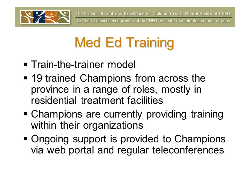Med Ed Training Train-the-trainer model 19 trained Champions from across the province in a range of roles, mostly in residential treatment facilities Champions are currently providing training within their organizations Ongoing support is provided to Champions via web portal and regular teleconferences