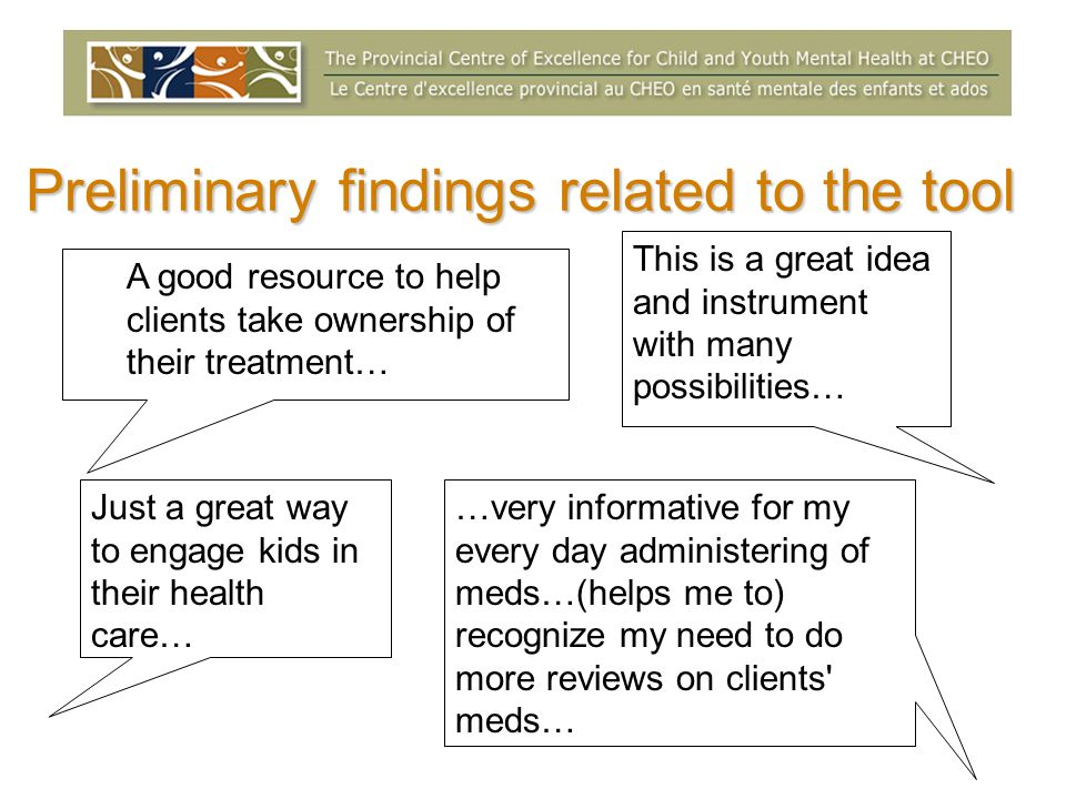 Preliminary findings related to the tool A good resource to help clients take ownership of their treatment… Just a great way to engage kids in their health care… This is a great idea and instrument with many possibilities… …very informative for my every day administering of meds…(helps me to) recognize my need to do more reviews on clients meds…