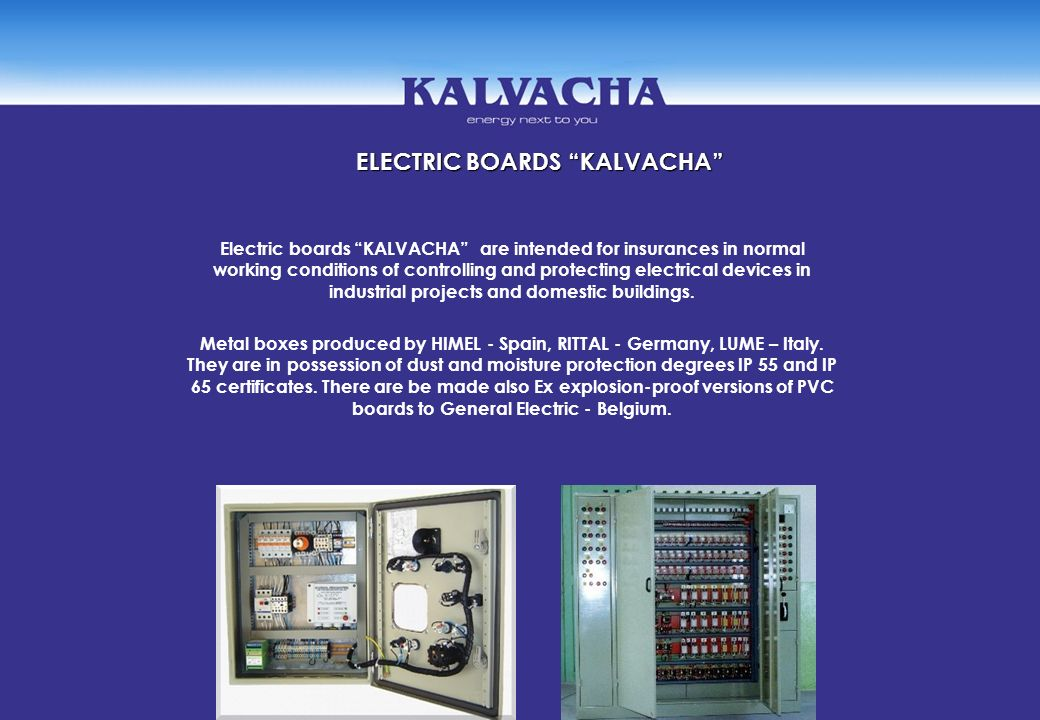 ELECTRIC BOARDS KALVACHA Electric boards KALVACHA are intended for insurances in normal working conditions of controlling and protecting electrical de