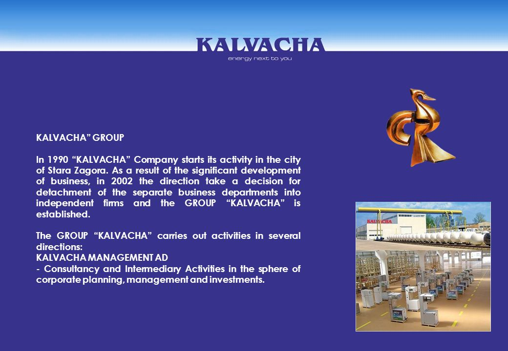 KALVACHA GROUP In 1990 KALVACHA Company starts its activity in the city of Stara Zagora. As a result of the significant development of business, in 20