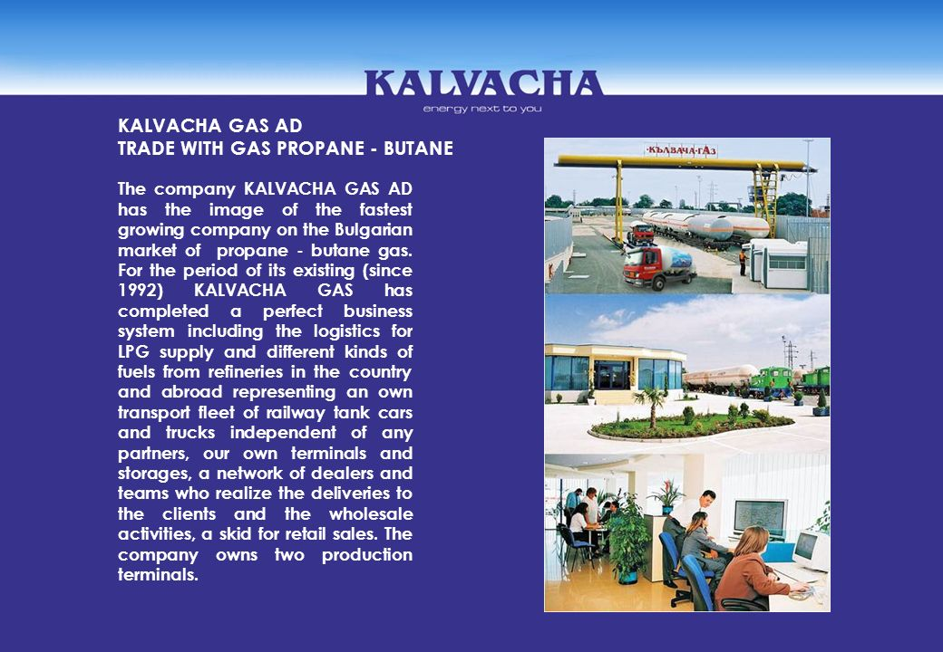 The company KALVACHA GAS AD has the image of the fastest growing company on the Bulgarian market of propane - butane gas. For the period of its existi