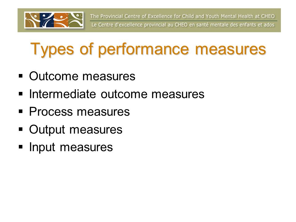 Types of performance measures Outcome measures Intermediate outcome measures Process measures Output measures Input measures