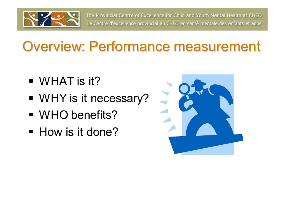 Overview: Performance measurement WHAT is it WHY is it necessary WHO benefits How is it done