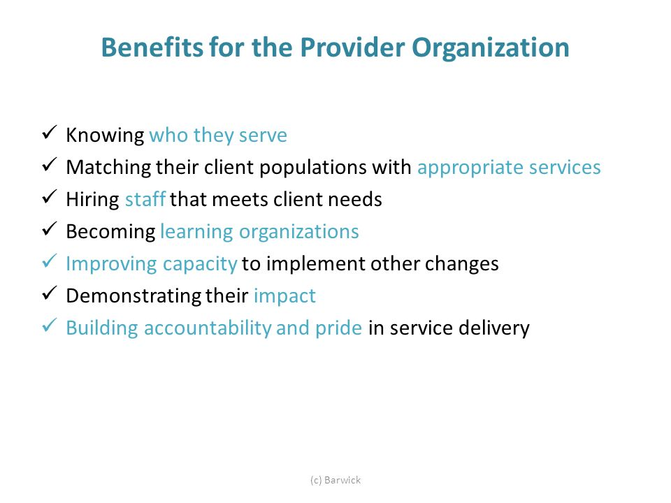 Benefits for the Provider Organization Knowing who they serve Matching their client populations with appropriate services Hiring staff that meets client needs Becoming learning organizations Improving capacity to implement other changes Demonstrating their impact Building accountability and pride in service delivery (c) Barwick