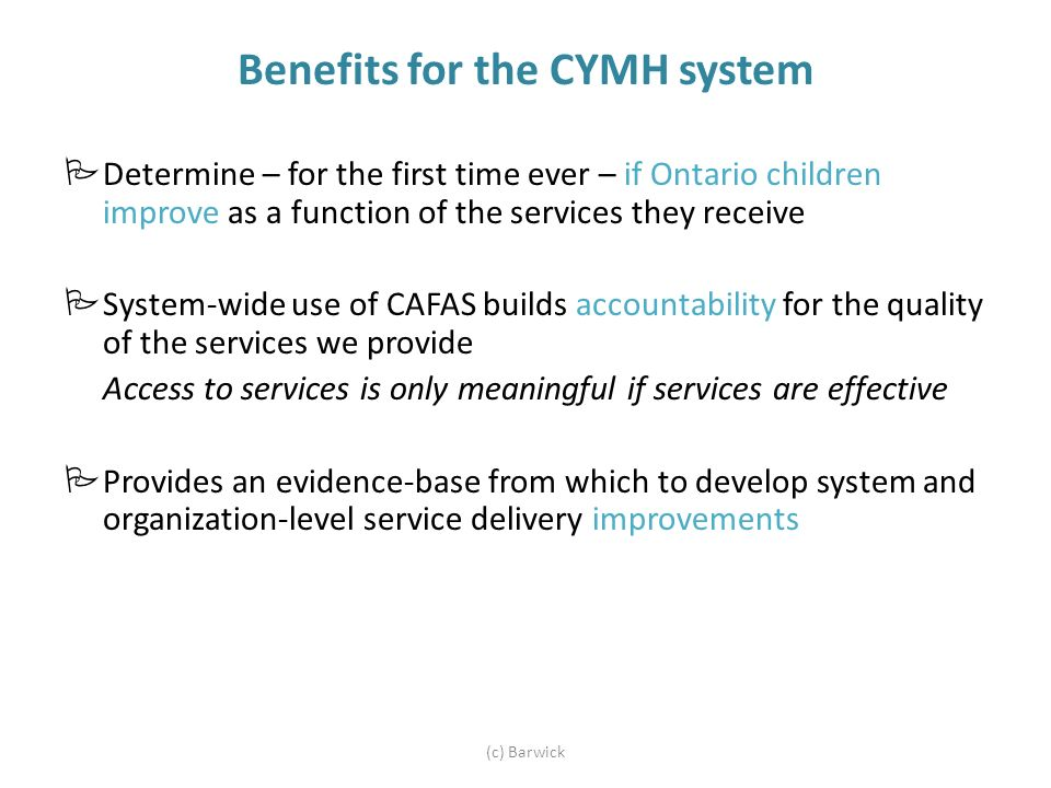 Benefits for the CYMH system (c) Barwick Determine – for the first time ever – if Ontario children improve as a function of the services they receive System-wide use of CAFAS builds accountability for the quality of the services we provide Access to services is only meaningful if services are effective Provides an evidence-base from which to develop system and organization-level service delivery improvements