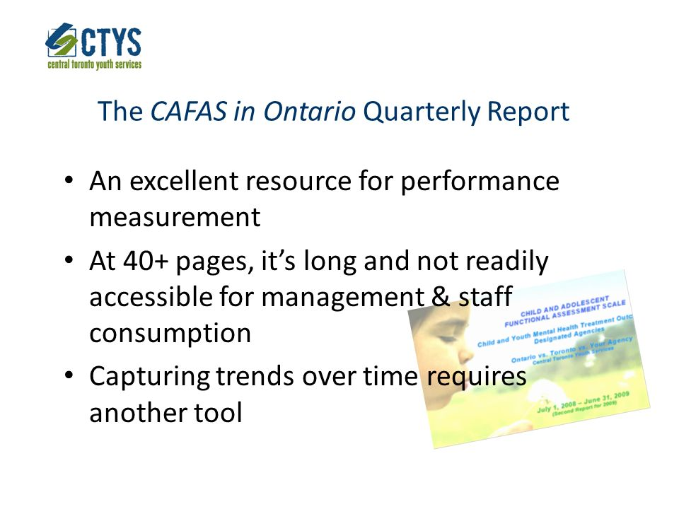 The CAFAS in Ontario Quarterly Report An excellent resource for performance measurement At 40+ pages, its long and not readily accessible for management & staff consumption Capturing trends over time requires another tool
