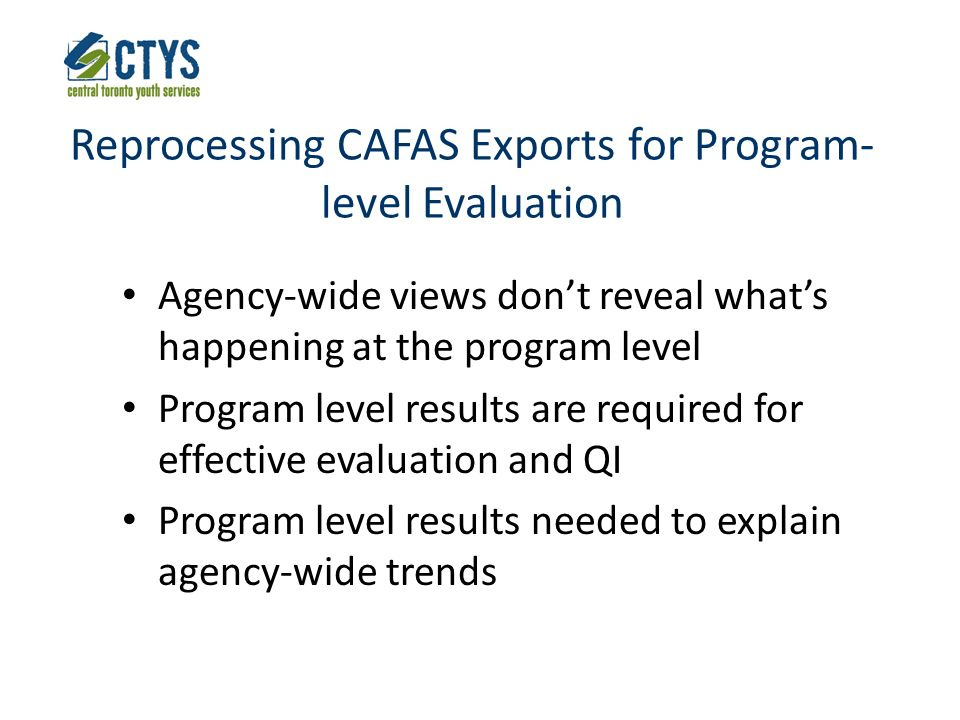 Reprocessing CAFAS Exports for Program- level Evaluation Agency-wide views dont reveal whats happening at the program level Program level results are required for effective evaluation and QI Program level results needed to explain agency-wide trends