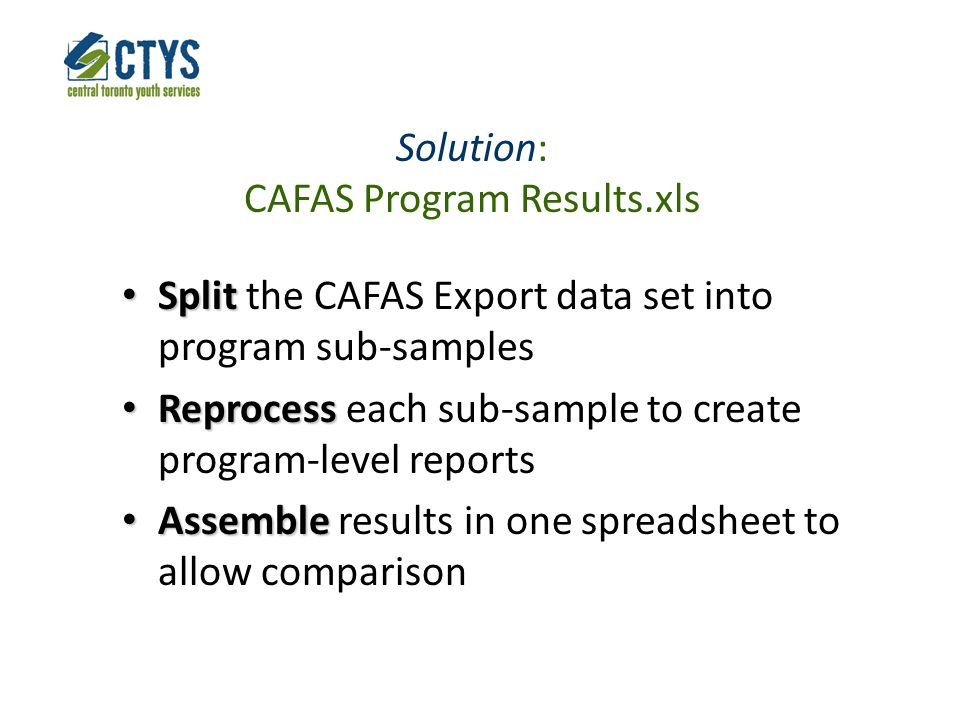 Solution: CAFAS Program Results.xls Split Split the CAFAS Export data set into program sub-samples Reprocess Reprocess each sub-sample to create program-level reports Assemble Assemble results in one spreadsheet to allow comparison