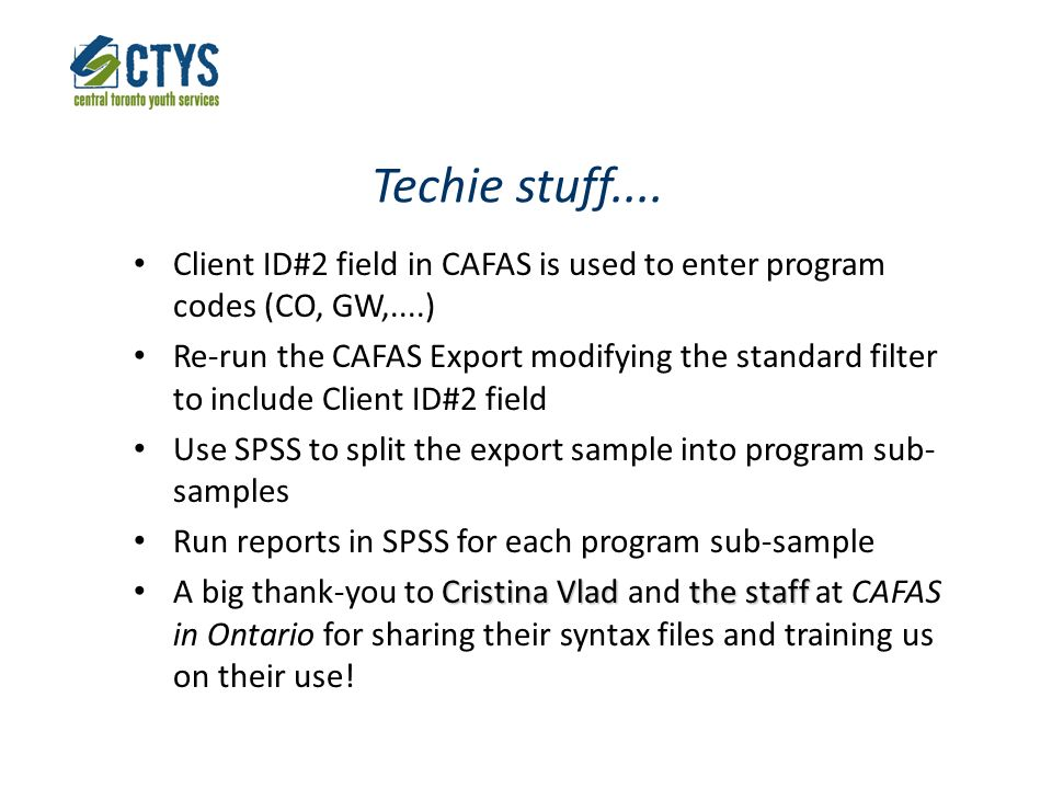 Techie stuff.... Client ID#2 field in CAFAS is used to enter program codes (CO, GW,....) Re-run the CAFAS Export modifying the standard filter to incl