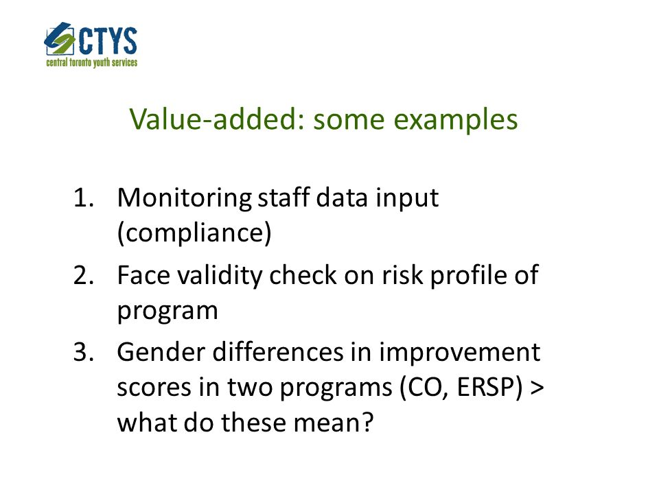 Value-added: some examples 1.Monitoring staff data input (compliance) 2.Face validity check on risk profile of program 3.Gender differences in improvement scores in two programs (CO, ERSP) > what do these mean