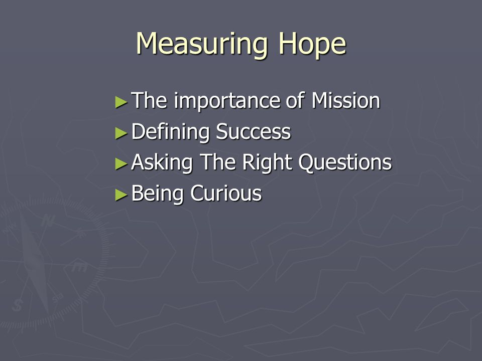 Measuring Hope The importance of Mission The importance of Mission Defining Success Defining Success Asking The Right Questions Asking The Right Questions Being Curious Being Curious