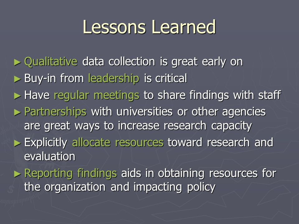 Lessons Learned Qualitative data collection is great early on Qualitative data collection is great early on Buy-in from leadership is critical Buy-in from leadership is critical Have regular meetings to share findings with staff Have regular meetings to share findings with staff Partnerships with universities or other agencies are great ways to increase research capacity Partnerships with universities or other agencies are great ways to increase research capacity Explicitly allocate resources toward research and evaluation Explicitly allocate resources toward research and evaluation Reporting findings aids in obtaining resources for the organization and impacting policy Reporting findings aids in obtaining resources for the organization and impacting policy