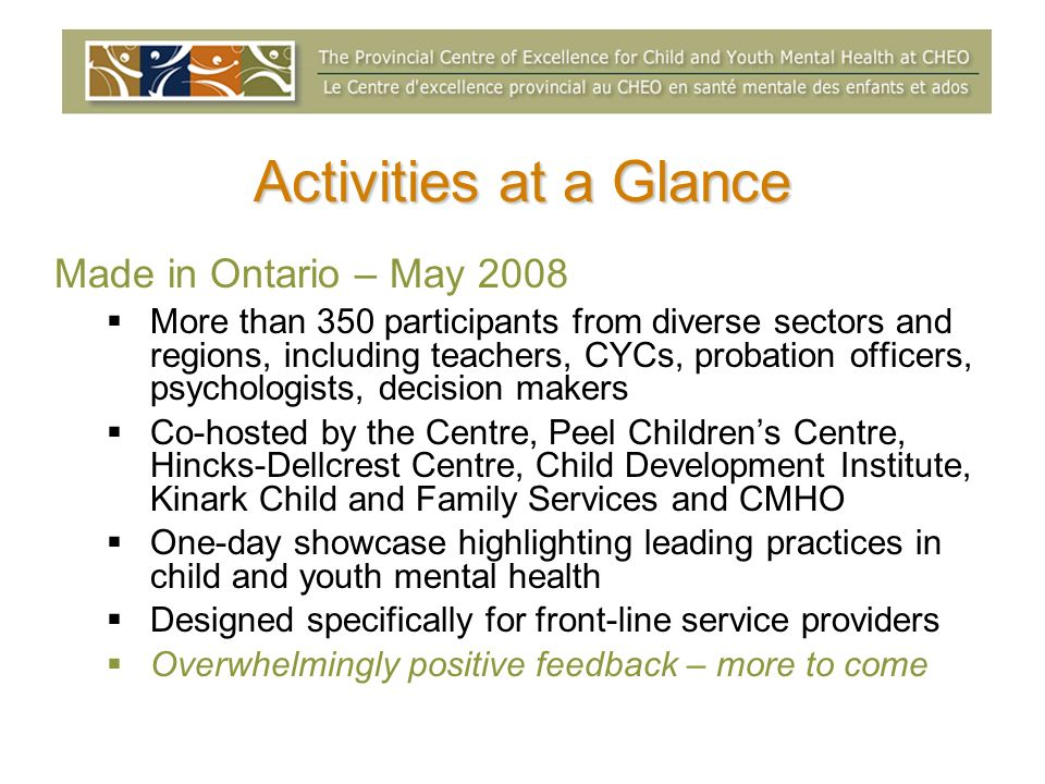 Activities at a Glance Made in Ontario – May 2008 More than 350 participants from diverse sectors and regions, including teachers, CYCs, probation officers, psychologists, decision makers Co-hosted by the Centre, Peel Childrens Centre, Hincks-Dellcrest Centre, Child Development Institute, Kinark Child and Family Services and CMHO One-day showcase highlighting leading practices in child and youth mental health Designed specifically for front-line service providers Overwhelmingly positive feedback – more to come