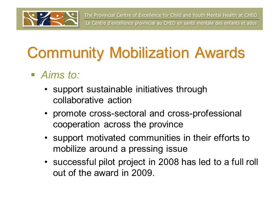 Community Mobilization Awards Aims to: support sustainable initiatives through collaborative action promote cross-sectoral and cross-professional cooperation across the province support motivated communities in their efforts to mobilize around a pressing issue successful pilot project in 2008 has led to a full roll out of the award in 2009.