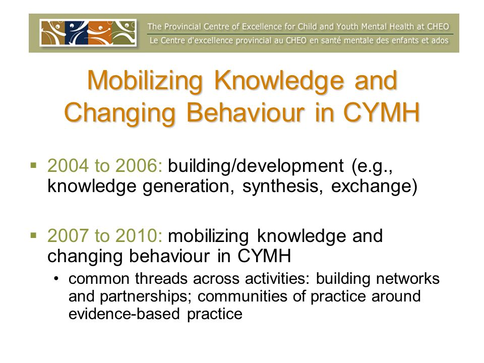 Mobilizing Knowledge and Changing Behaviour in CYMH 2004 to 2006: building/development (e.g., knowledge generation, synthesis, exchange) 2007 to 2010: mobilizing knowledge and changing behaviour in CYMH common threads across activities: building networks and partnerships; communities of practice around evidence-based practice