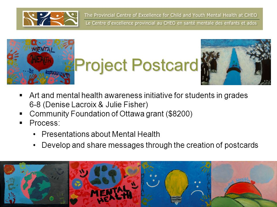 Project Postcard Art and mental health awareness initiative for students in grades 6-8 (Denise Lacroix & Julie Fisher) Community Foundation of Ottawa grant ($8200) Process: Presentations about Mental Health Develop and share messages through the creation of postcards