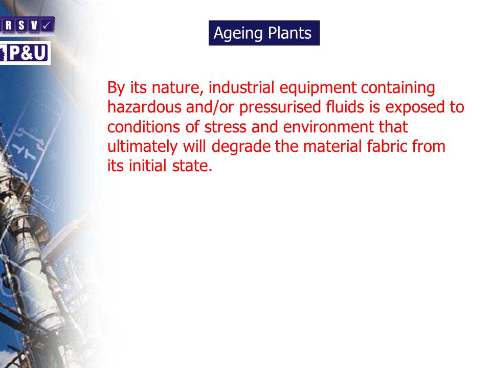 Ageing Plants n By its nature, industrial equipment containing hazardous and/or pressurised fluids is exposed to conditions of stress and environment that ultimately will degrade the material fabric from its initial state.
