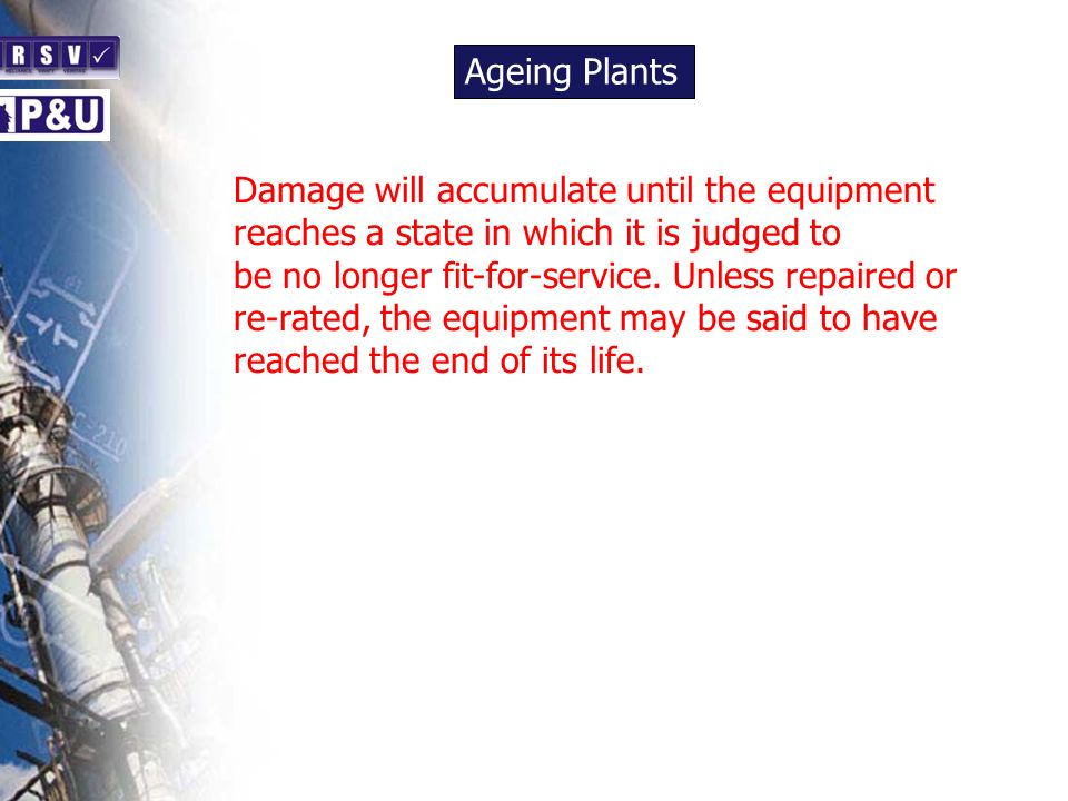 Ageing Plants n Damage will accumulate until the equipment reaches a state in which it is judged to be no longer fit-for-service.