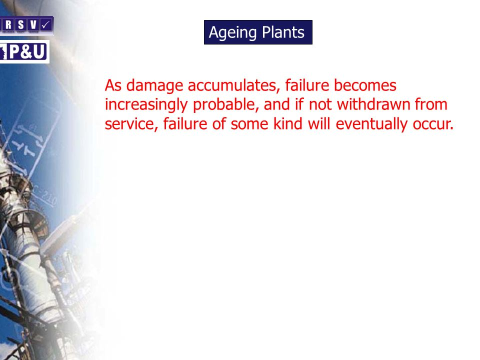Ageing Plants n As damage accumulates, failure becomes increasingly probable, and if not withdrawn from service, failure of some kind will eventually