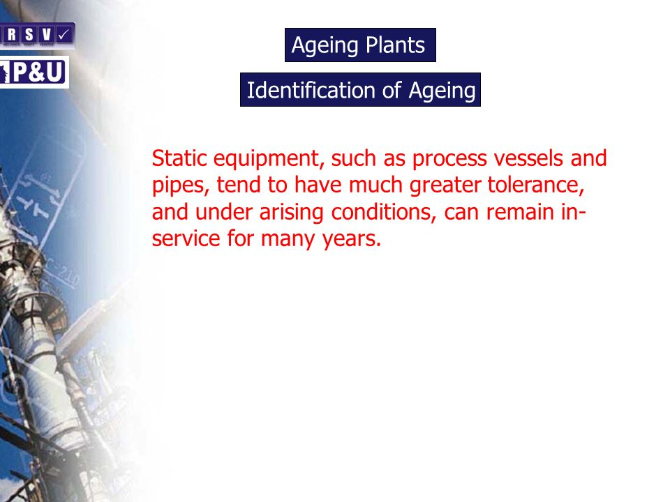 Ageing Plants n Static equipment, such as process vessels and pipes, tend to have much greater tolerance, and under arising conditions, can remain in- service for many years.