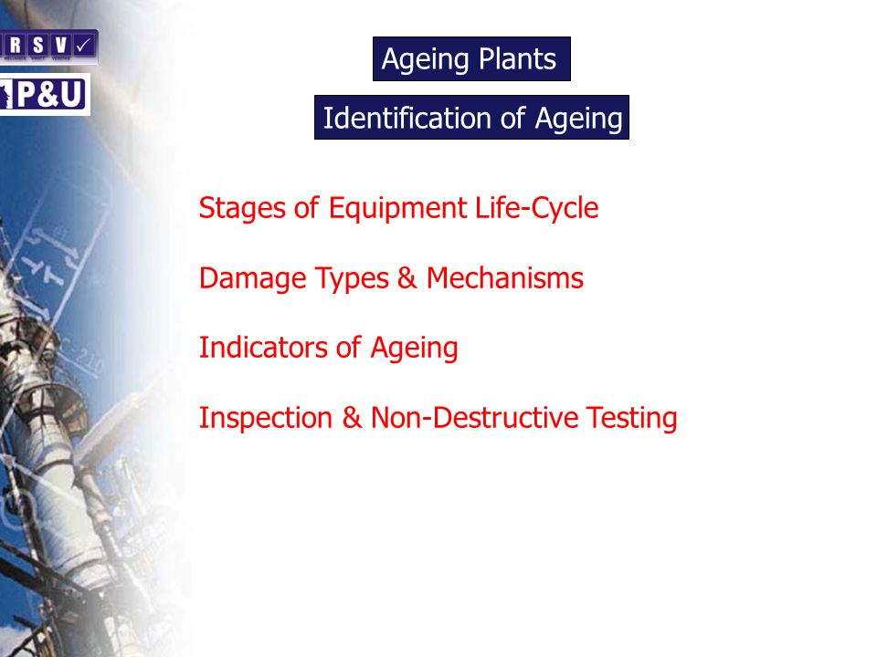 Ageing Plants n Stages of Equipment Life-Cycle Damage Types & Mechanisms Indicators of Ageing Inspection & Non-Destructive Testing Identification of Ageing n