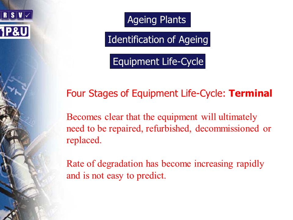 Ageing Plants n Four Stages of Equipment Life-Cycle: Terminal Becomes clear that the equipment will ultimately need to be repaired, refurbished, decom