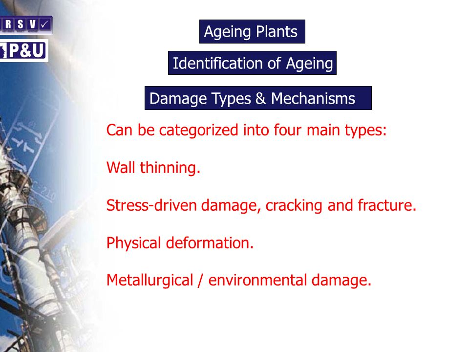 Ageing Plants n Can be categorized into four main types: Wall thinning. Stress-driven damage, cracking and fracture. Physical deformation. Metallurgic