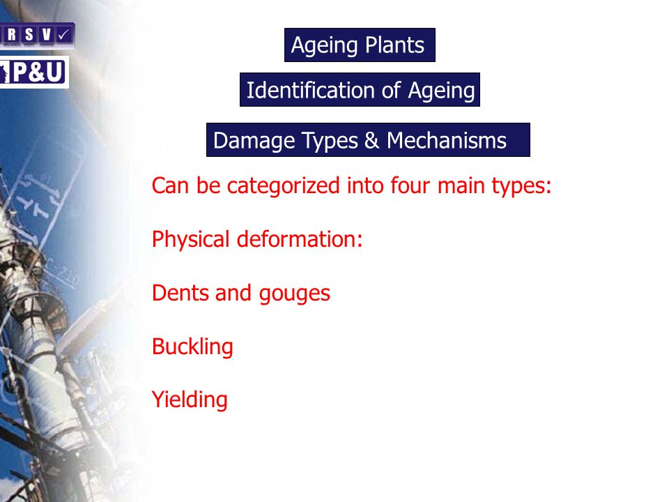 Ageing Plants n Can be categorized into four main types: Physical deformation: Dents and gouges Buckling Yielding Identification of Ageing n Damage Types & Mechanisms n