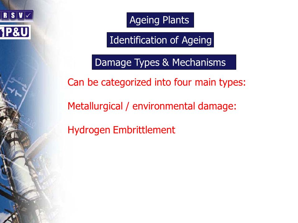 Ageing Plants n Can be categorized into four main types: Metallurgical / environmental damage: Hydrogen Embrittlement Identification of Ageing n Damag