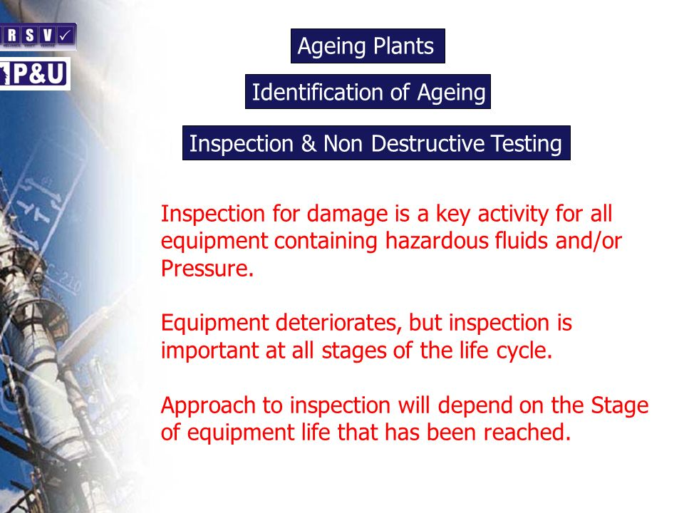 Ageing Plants n Inspection for damage is a key activity for all equipment containing hazardous fluids and/or Pressure.