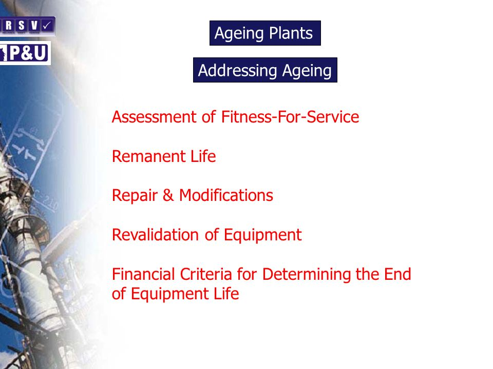 Ageing Plants n Assessment of Fitness-For-Service Remanent Life Repair & Modifications Revalidation of Equipment Financial Criteria for Determining the End of Equipment Life Addressing Ageing n