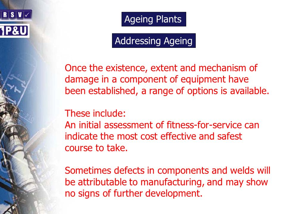 Ageing Plants n Once the existence, extent and mechanism of damage in a component of equipment have been established, a range of options is available.