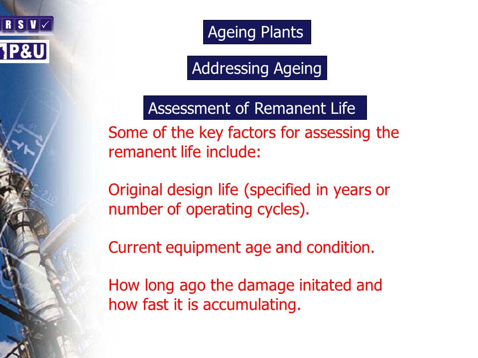 Ageing Plants n Some of the key factors for assessing the remanent life include: Original design life (specified in years or number of operating cycles).