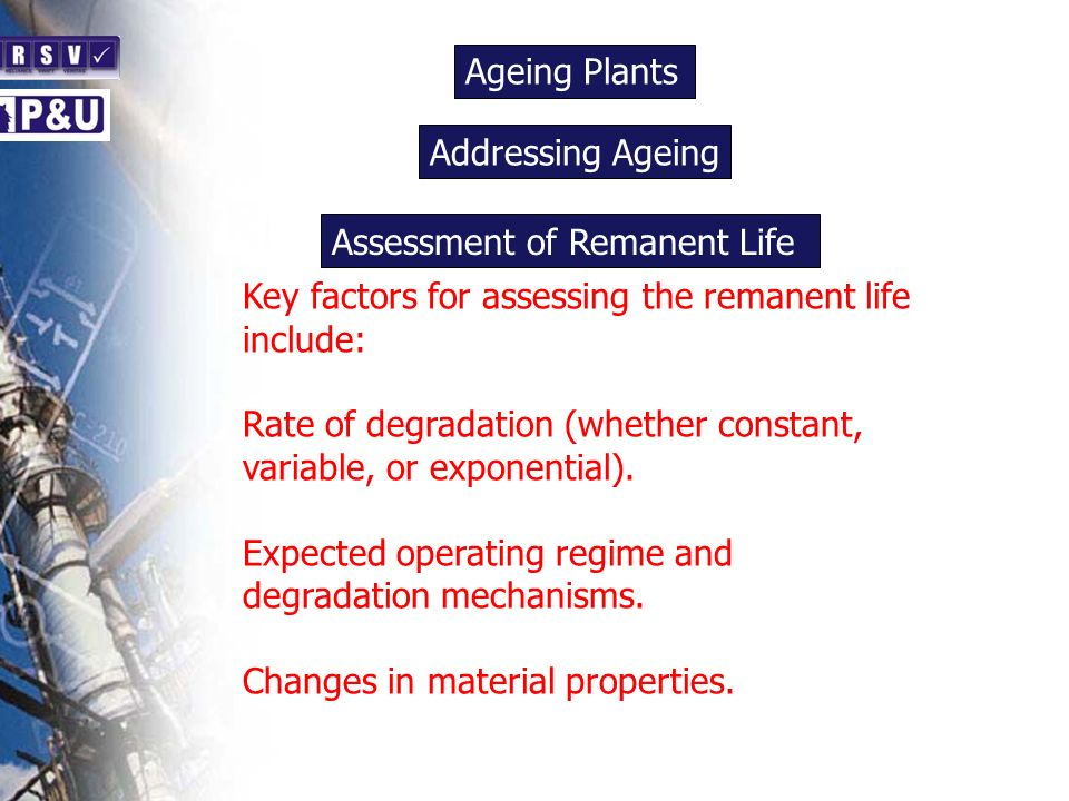 Ageing Plants n Key factors for assessing the remanent life include: Rate of degradation (whether constant, variable, or exponential). Expected operat