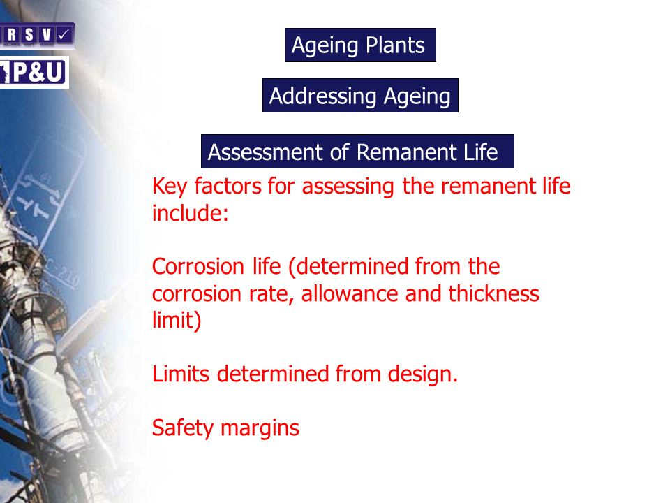 Ageing Plants n Key factors for assessing the remanent life include: Corrosion life (determined from the corrosion rate, allowance and thickness limit) Limits determined from design.