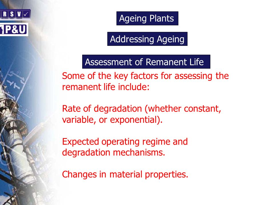 Ageing Plants n Some of the key factors for assessing the remanent life include: Rate of degradation (whether constant, variable, or exponential). Exp