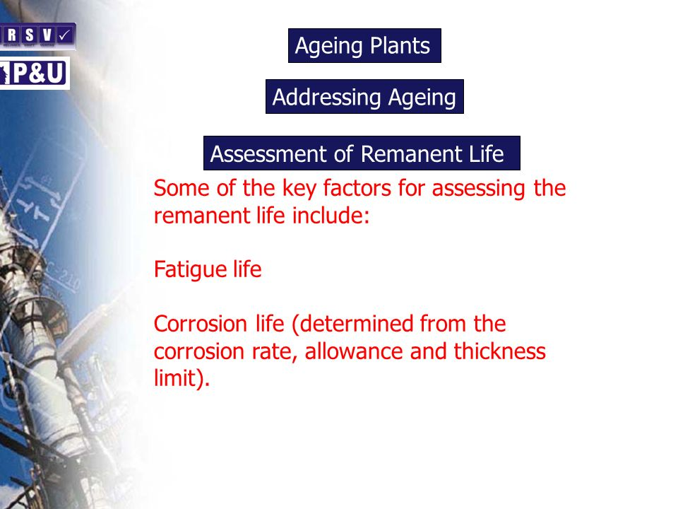 Ageing Plants n Some of the key factors for assessing the remanent life include: Fatigue life Corrosion life (determined from the corrosion rate, allo