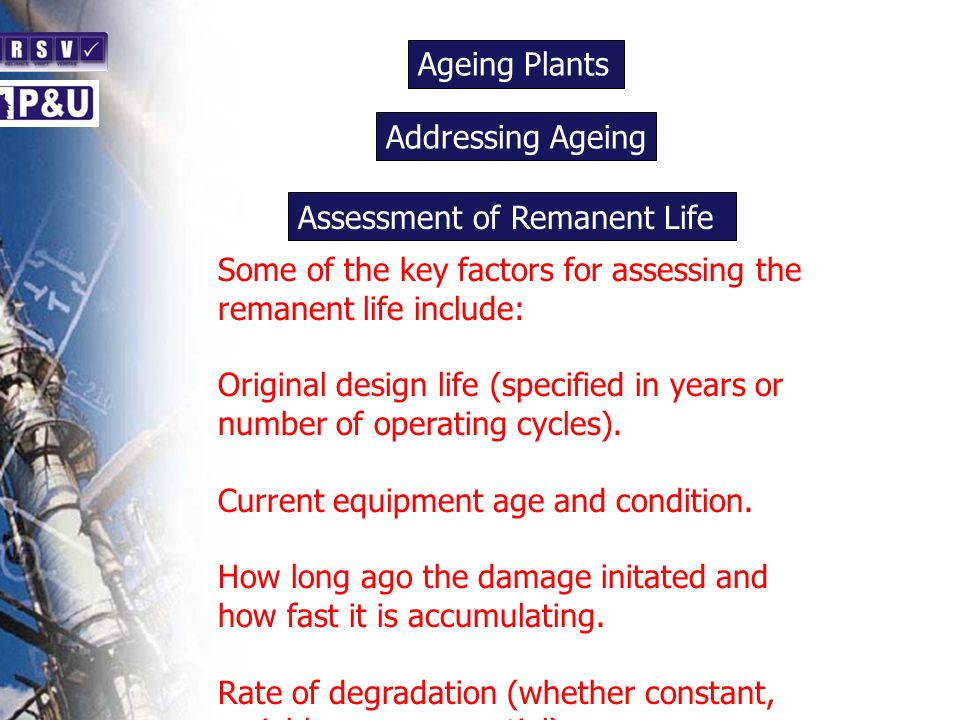 Ageing Plants n Some of the key factors for assessing the remanent life include: Original design life (specified in years or number of operating cycle