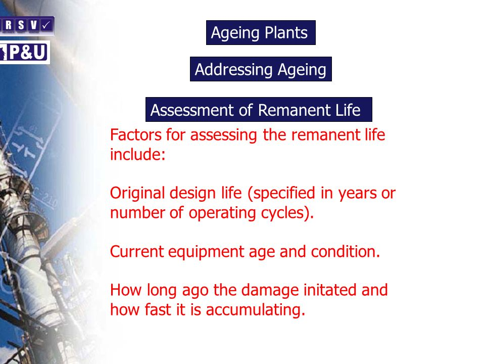 Ageing Plants n Factors for assessing the remanent life include: Original design life (specified in years or number of operating cycles). Current equi