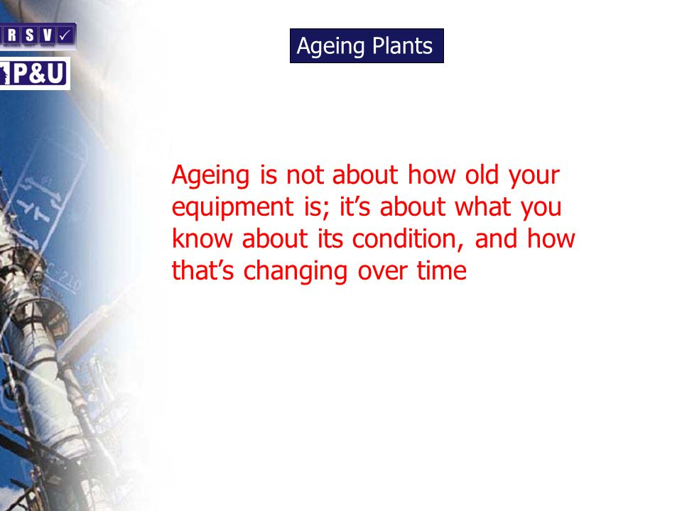 Ageing Plants n Ageing is not about how old your equipment is; its about what you know about its condition, and how thats changing over time