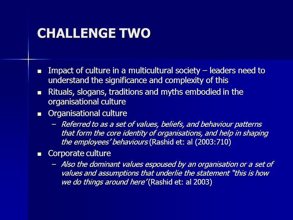CHALLENGE TWO Impact of culture in a multicultural society – leaders need to understand the significance and complexity of this Impact of culture in a multicultural society – leaders need to understand the significance and complexity of this Rituals, slogans, traditions and myths embodied in the organisational culture Rituals, slogans, traditions and myths embodied in the organisational culture Organisational culture Organisational culture –Referred to as a set of values, beliefs, and behaviour patterns that form the core identity of organisations, and help in shaping the employees behaviours (Rashid et: al (2003:710) Corporate culture Corporate culture –Also the dominant values espoused by an organisation or a set of values and assumptions that underlie the statement this is how we do things around here (Rashid et: al 2003)
