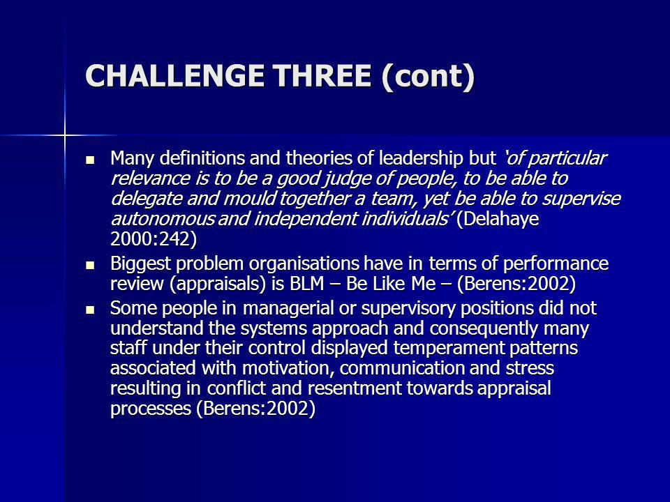 CHALLENGE THREE (cont) Many definitions and theories of leadership but of particular relevance is to be a good judge of people, to be able to delegate and mould together a team, yet be able to supervise autonomous and independent individuals (Delahaye 2000:242) Many definitions and theories of leadership but of particular relevance is to be a good judge of people, to be able to delegate and mould together a team, yet be able to supervise autonomous and independent individuals (Delahaye 2000:242) Biggest problem organisations have in terms of performance review (appraisals) is BLM – Be Like Me – (Berens:2002) Biggest problem organisations have in terms of performance review (appraisals) is BLM – Be Like Me – (Berens:2002) Some people in managerial or supervisory positions did not understand the systems approach and consequently many staff under their control displayed temperament patterns associated with motivation, communication and stress resulting in conflict and resentment towards appraisal processes (Berens:2002) Some people in managerial or supervisory positions did not understand the systems approach and consequently many staff under their control displayed temperament patterns associated with motivation, communication and stress resulting in conflict and resentment towards appraisal processes (Berens:2002)