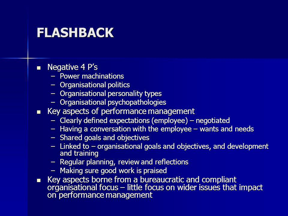 FLASHBACK Negative 4 Ps Negative 4 Ps –Power machinations –Organisational politics –Organisational personality types –Organisational psychopathologies Key aspects of performance management Key aspects of performance management –Clearly defined expectations (employee) – negotiated –Having a conversation with the employee – wants and needs –Shared goals and objectives –Linked to – organisational goals and objectives, and development and training –Regular planning, review and reflections –Making sure good work is praised Key aspects borne from a bureaucratic and compliant organisational focus – little focus on wider issues that impact on performance management Key aspects borne from a bureaucratic and compliant organisational focus – little focus on wider issues that impact on performance management