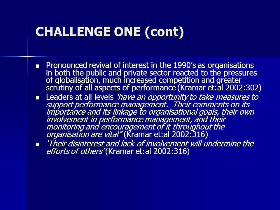 CHALLENGE ONE (cont) Pronounced revival of interest in the 1990s as organisations in both the public and private sector reacted to the pressures of globalisation, much increased competition and greater scrutiny of all aspects of performance (Kramar et:al 2002:302) Pronounced revival of interest in the 1990s as organisations in both the public and private sector reacted to the pressures of globalisation, much increased competition and greater scrutiny of all aspects of performance (Kramar et:al 2002:302) Leaders at all levels have an opportunity to take measures to support performance management.