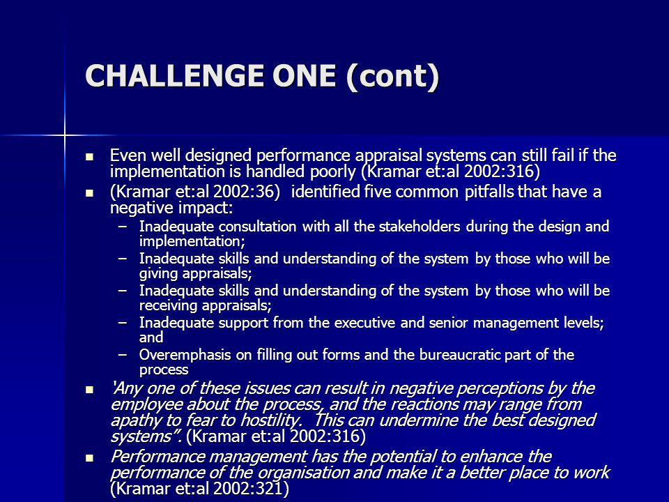 CHALLENGE ONE (cont) Even well designed performance appraisal systems can still fail if the implementation is handled poorly (Kramar et:al 2002:316) Even well designed performance appraisal systems can still fail if the implementation is handled poorly (Kramar et:al 2002:316) (Kramar et:al 2002:36) identified five common pitfalls that have a negative impact: (Kramar et:al 2002:36) identified five common pitfalls that have a negative impact: –Inadequate consultation with all the stakeholders during the design and implementation; –Inadequate skills and understanding of the system by those who will be giving appraisals; –Inadequate skills and understanding of the system by those who will be receiving appraisals; –Inadequate support from the executive and senior management levels; and –Overemphasis on filling out forms and the bureaucratic part of the process Any one of these issues can result in negative perceptions by the employee about the process, and the reactions may range from apathy to fear to hostility.